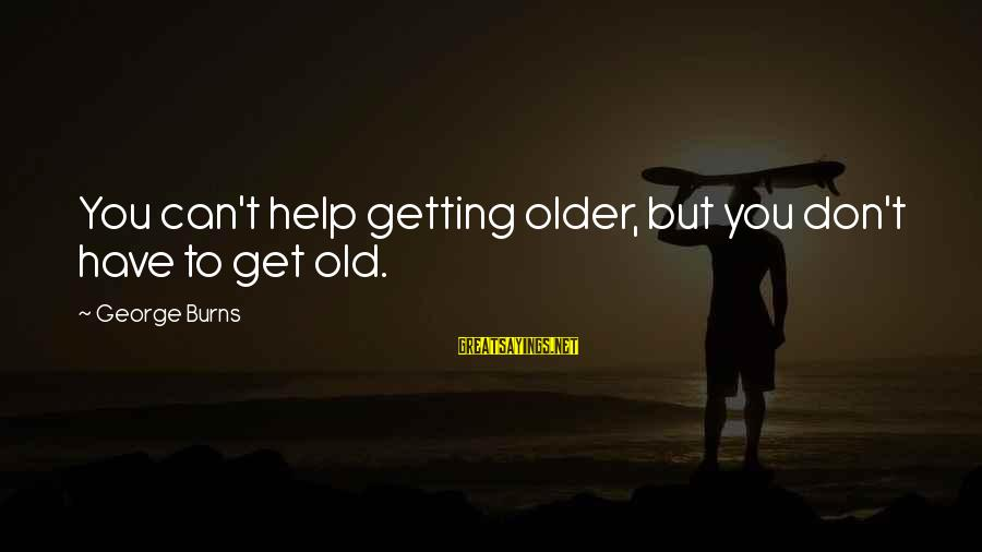 Cute Arguing Sayings By George Burns: You can't help getting older, but you don't have to get old.
