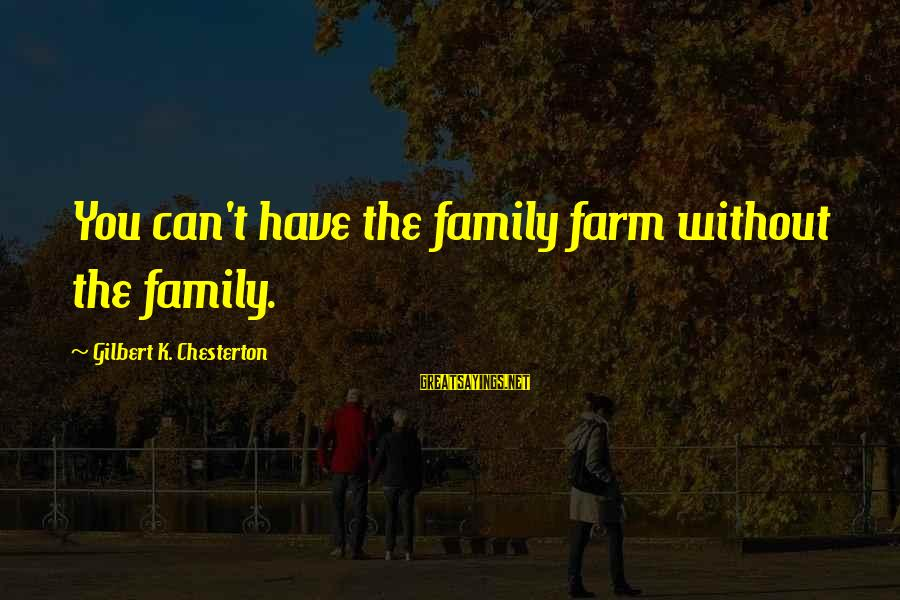 Cute Arguing Sayings By Gilbert K. Chesterton: You can't have the family farm without the family.