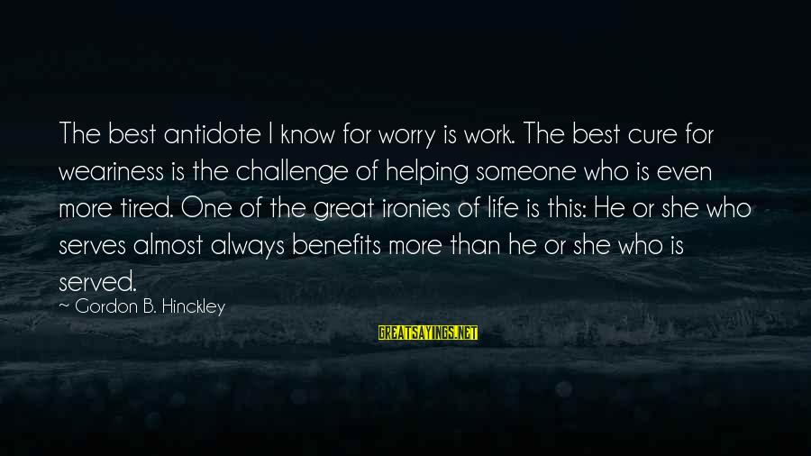 Cute Arguing Sayings By Gordon B. Hinckley: The best antidote I know for worry is work. The best cure for weariness is