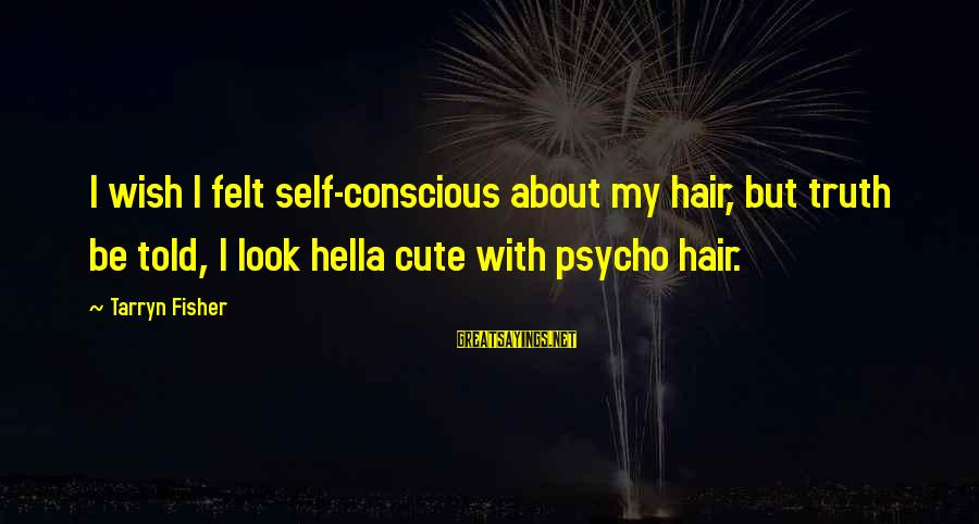 Cute But Psycho Sayings By Tarryn Fisher: I wish I felt self-conscious about my hair, but truth be told, I look hella