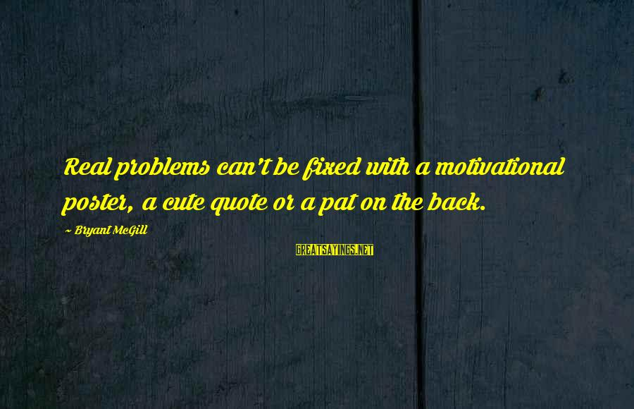 Cute But Real Sayings By Bryant McGill: Real problems can't be fixed with a motivational poster, a cute quote or a pat