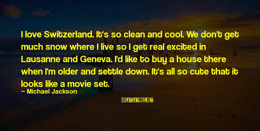 Cute But Real Sayings By Michael Jackson: I love Switzerland. It's so clean and cool. We don't get much snow where I