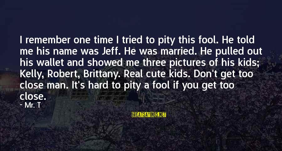 Cute But Real Sayings By Mr. T: I remember one time I tried to pity this fool. He told me his name