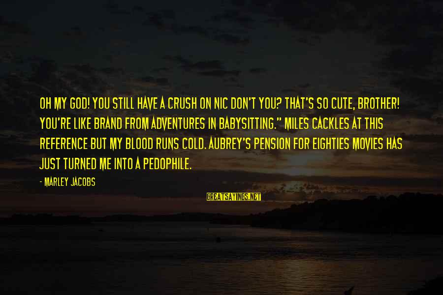Cute I Have A Crush On You Sayings By Marley Jacobs: Oh my god! You still have a crush on Nic don't you? That's so cute,