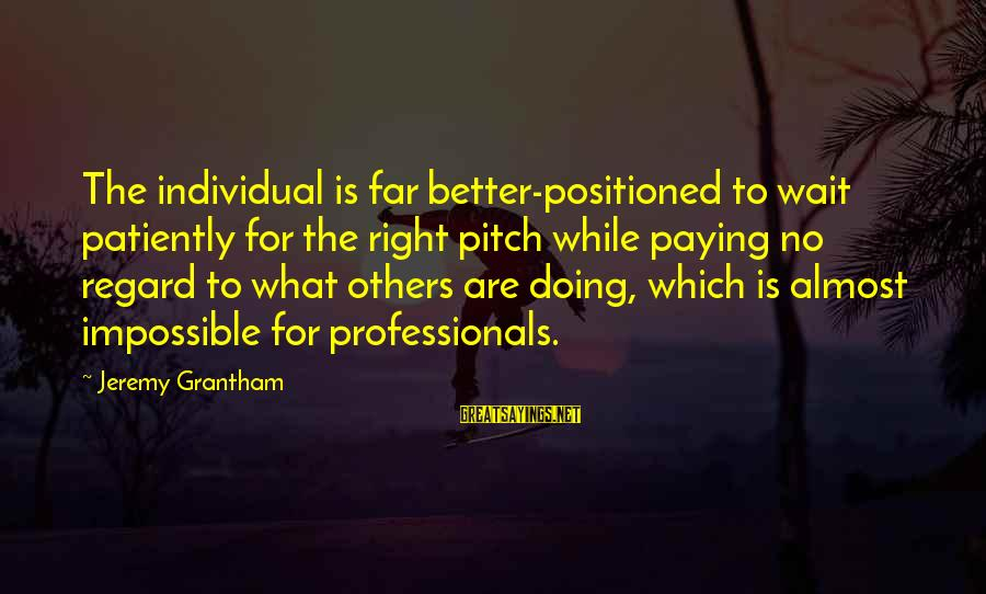 Cute Latte Sayings By Jeremy Grantham: The individual is far better-positioned to wait patiently for the right pitch while paying no