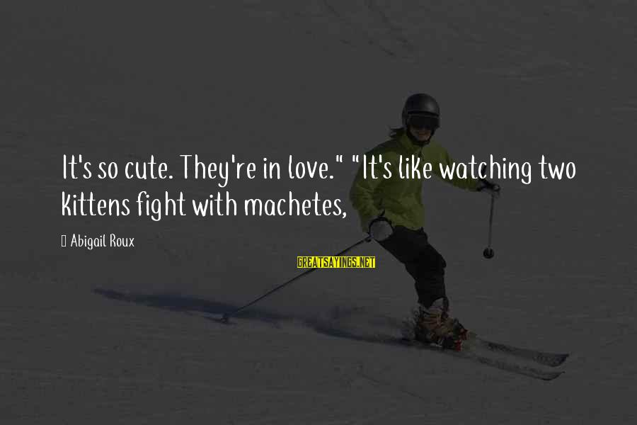 """Cute Like Sayings By Abigail Roux: It's so cute. They're in love."""" """"It's like watching two kittens fight with machetes,"""