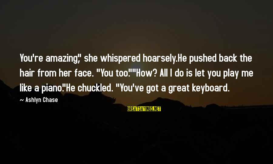 """Cute Like Sayings By Ashlyn Chase: You're amazing,"""" she whispered hoarsely.He pushed back the hair from her face. """"You too.""""""""How? All"""