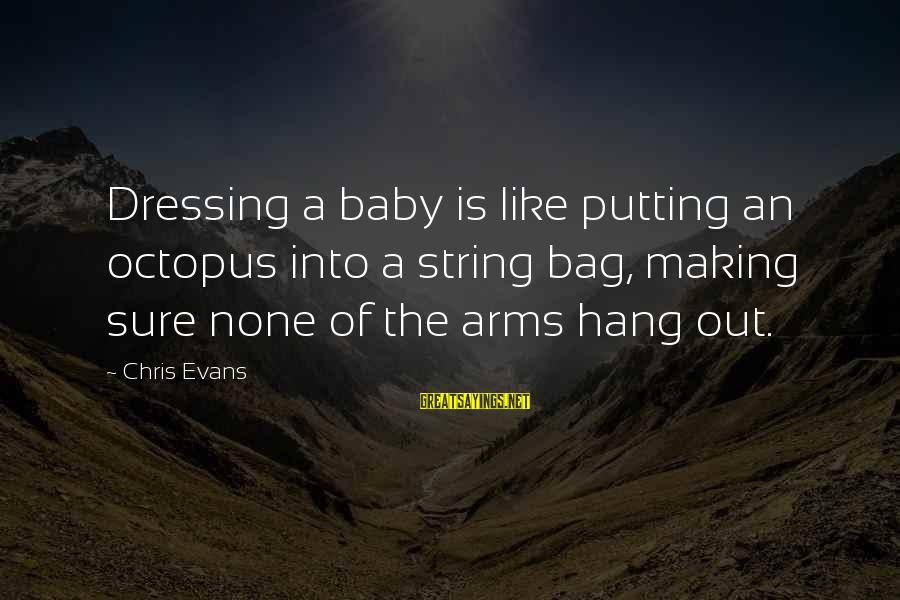 Cute Like Sayings By Chris Evans: Dressing a baby is like putting an octopus into a string bag, making sure none