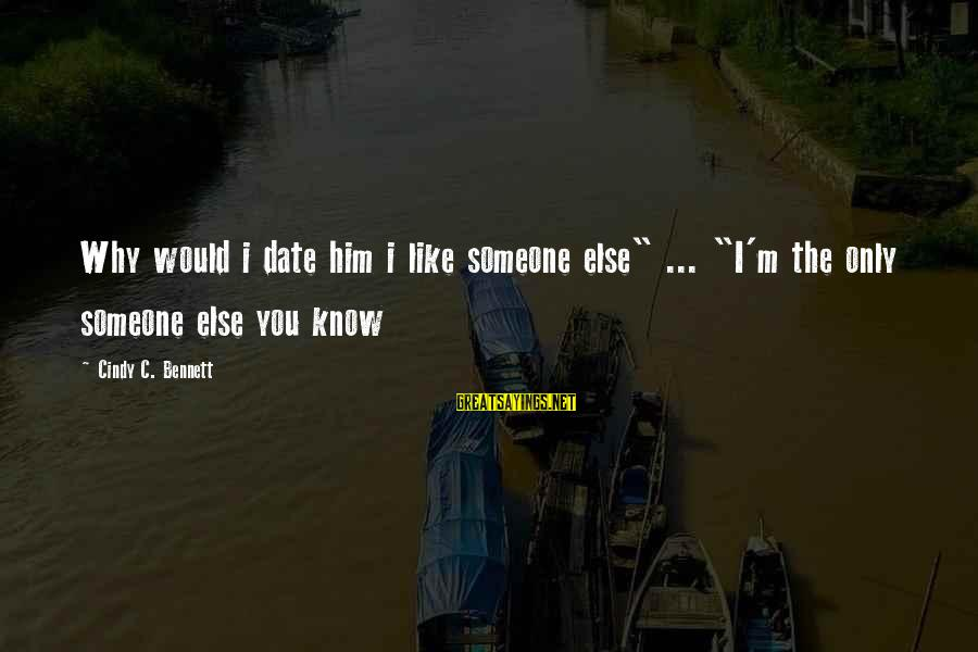 "Cute Like Sayings By Cindy C. Bennett: Why would i date him i like someone else"" ... ""I'm the only someone else"