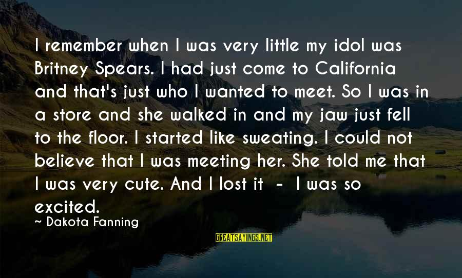 Cute Like Sayings By Dakota Fanning: I remember when I was very little my idol was Britney Spears. I had just