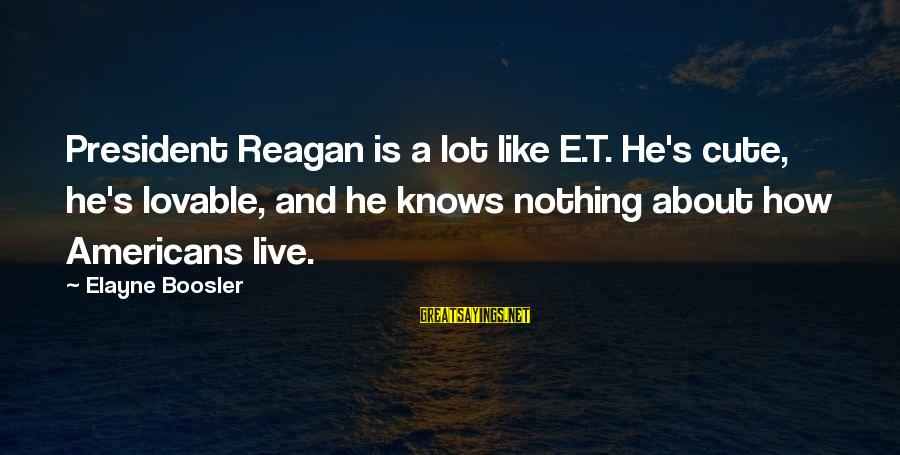 Cute Like Sayings By Elayne Boosler: President Reagan is a lot like E.T. He's cute, he's lovable, and he knows nothing