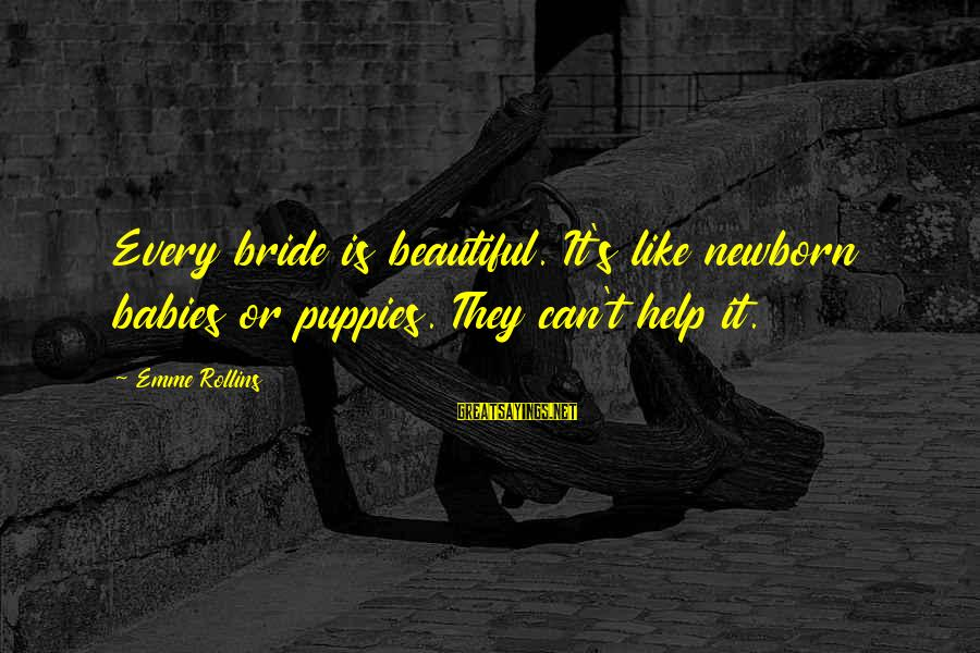 Cute Like Sayings By Emme Rollins: Every bride is beautiful. It's like newborn babies or puppies. They can't help it.