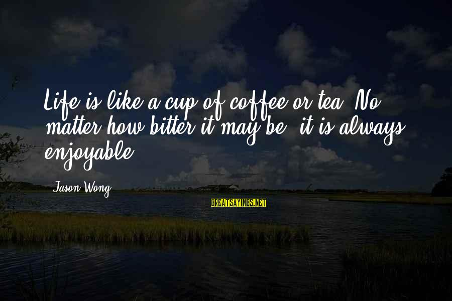 Cute Like Sayings By Jason Wong: Life is like a cup of coffee or tea. No matter how bitter it may