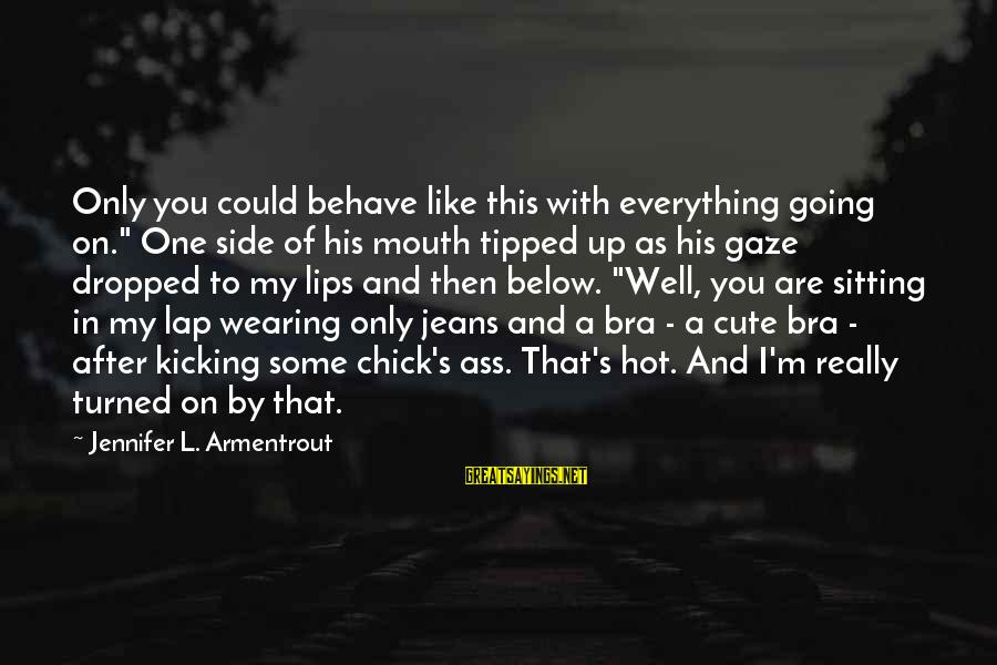 """Cute Like Sayings By Jennifer L. Armentrout: Only you could behave like this with everything going on."""" One side of his mouth"""