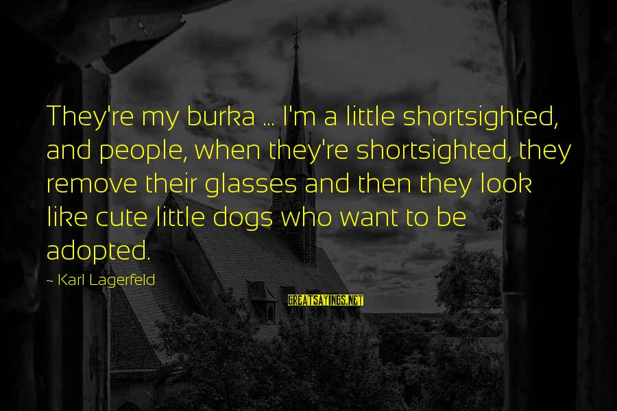 Cute Like Sayings By Karl Lagerfeld: They're my burka ... I'm a little shortsighted, and people, when they're shortsighted, they remove