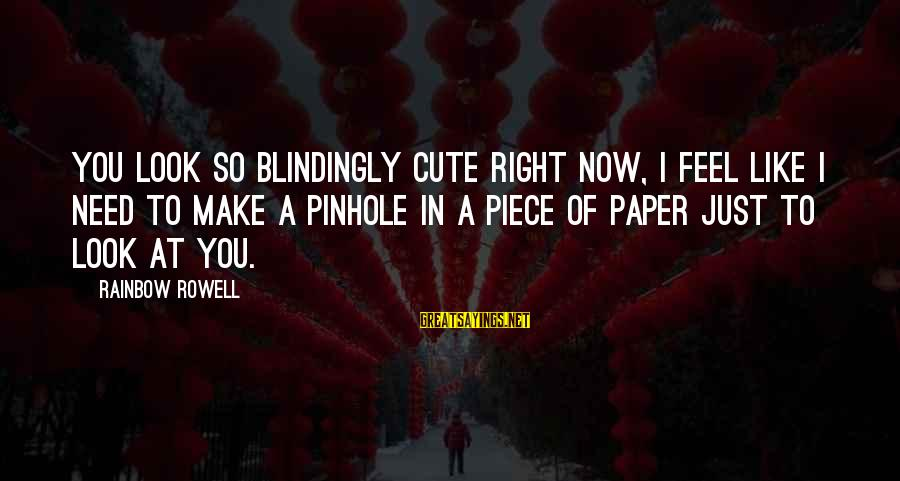 Cute Like Sayings By Rainbow Rowell: You look so blindingly cute right now, I feel like I need to make a