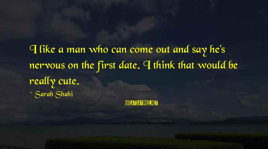 Cute Like Sayings By Sarah Shahi: I like a man who can come out and say he's nervous on the first