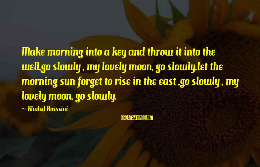 Cute Mini Love Sayings By Khaled Hosseini: Make morning into a key and throw it into the well,go slowly , my lovely