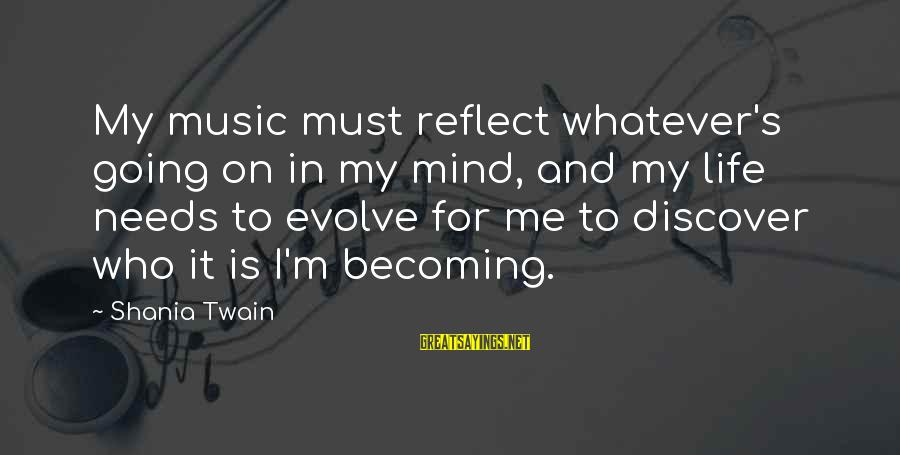 Cute Mini Love Sayings By Shania Twain: My music must reflect whatever's going on in my mind, and my life needs to