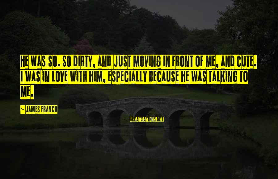 Cute Moving Sayings By James Franco: He was so. So dirty, and just moving in front of me, and cute. I