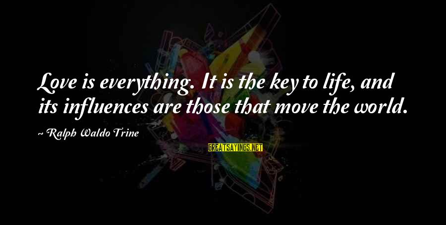 Cute Moving Sayings By Ralph Waldo Trine: Love is everything. It is the key to life, and its influences are those that