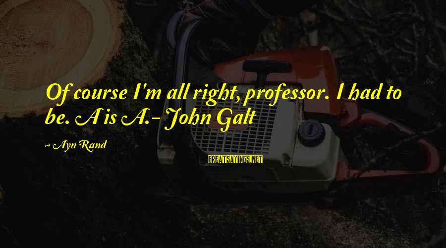 Cute Rain And Love Sayings By Ayn Rand: Of course I'm all right, professor. I had to be. A is A.- John Galt