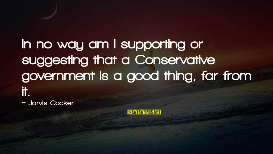 Cute Slp Sayings By Jarvis Cocker: In no way am I supporting or suggesting that a Conservative government is a good