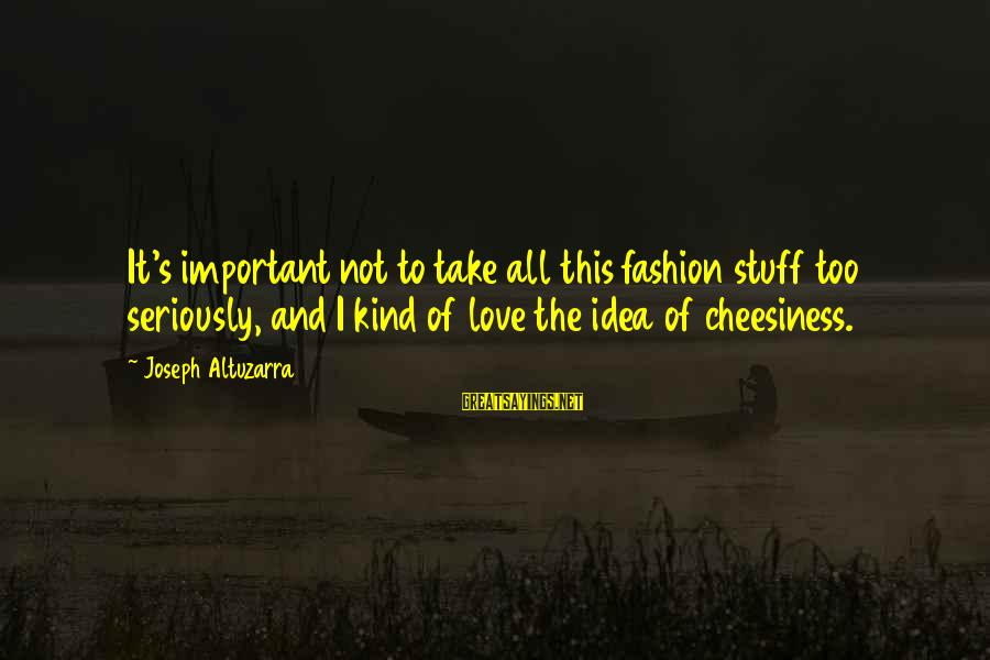 Cute Smiling Sayings By Joseph Altuzarra: It's important not to take all this fashion stuff too seriously, and I kind of