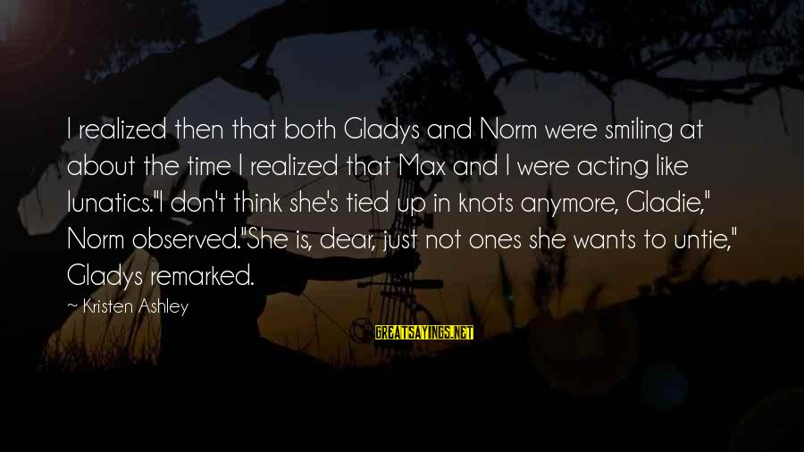 Cute Smiling Sayings By Kristen Ashley: I realized then that both Gladys and Norm were smiling at about the time I