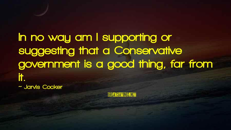 Cutesycoo Sayings By Jarvis Cocker: In no way am I supporting or suggesting that a Conservative government is a good