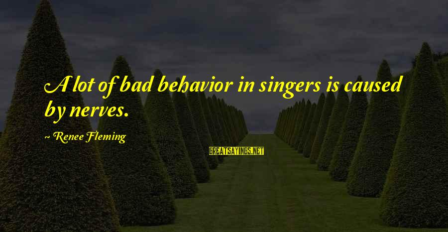 Cutesycoo Sayings By Renee Fleming: A lot of bad behavior in singers is caused by nerves.