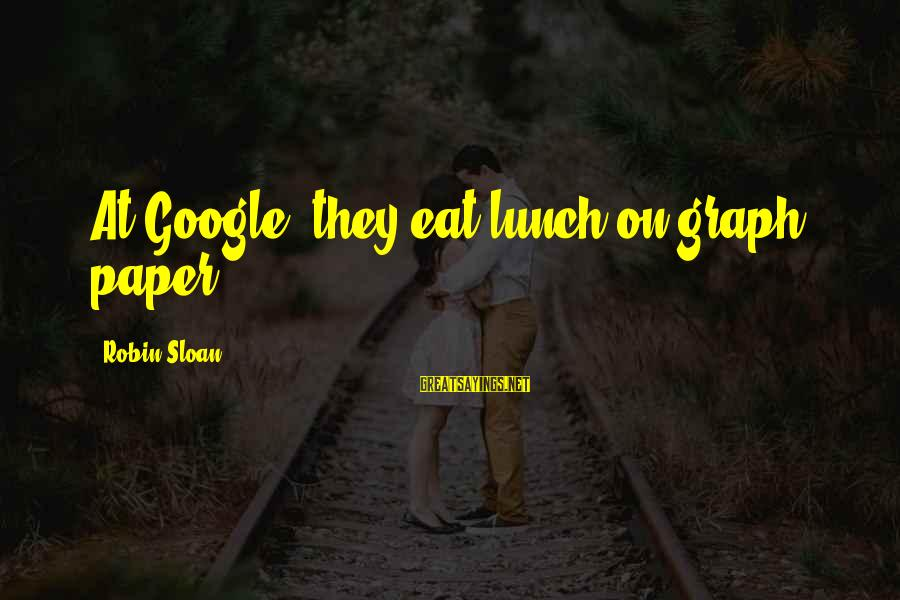 Cutesycoo Sayings By Robin Sloan: At Google, they eat lunch on graph paper.