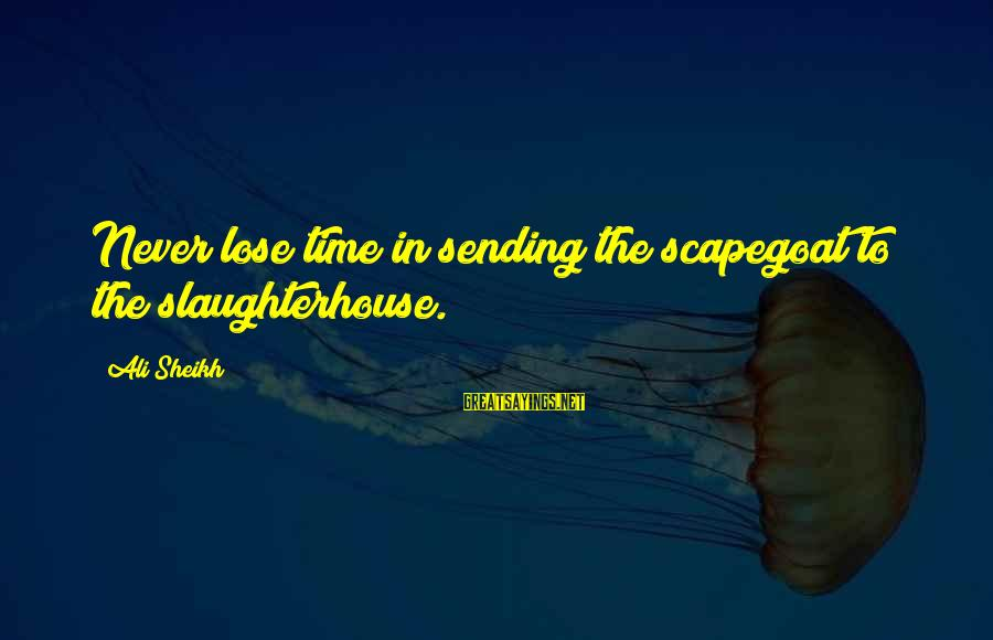 Cyber Safety Sayings By Ali Sheikh: Never lose time in sending the scapegoat to the slaughterhouse.