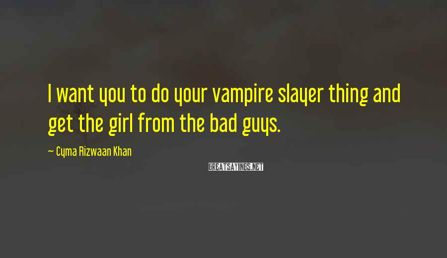 Cyma Rizwaan Khan Sayings: I want you to do your vampire slayer thing and get the girl from the