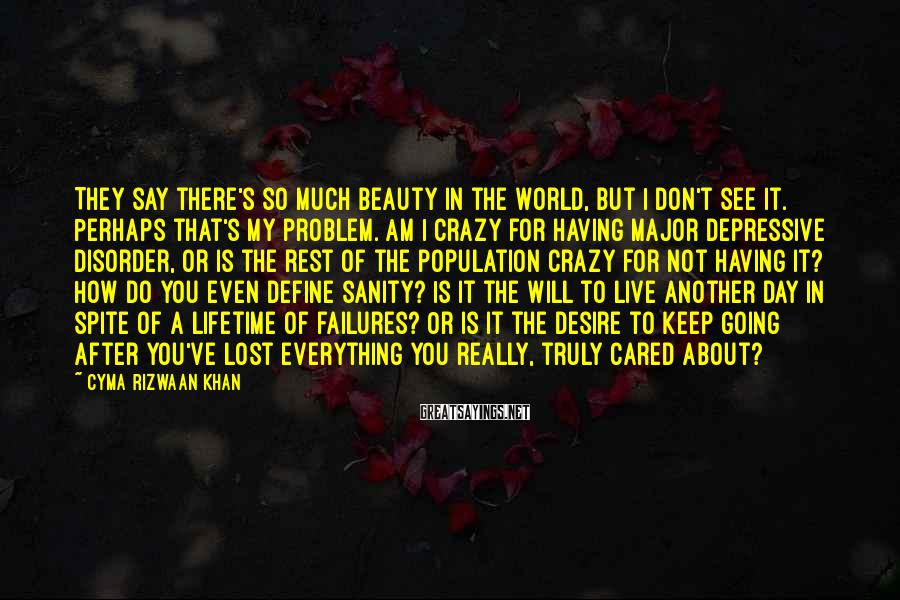 Cyma Rizwaan Khan Sayings: They say there's so much beauty in the world, but I don't see it. Perhaps