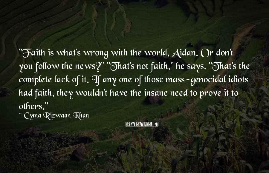 "Cyma Rizwaan Khan Sayings: ""Faith is what's wrong with the world, Aidan. Or don't you follow the news?"" ""That's"