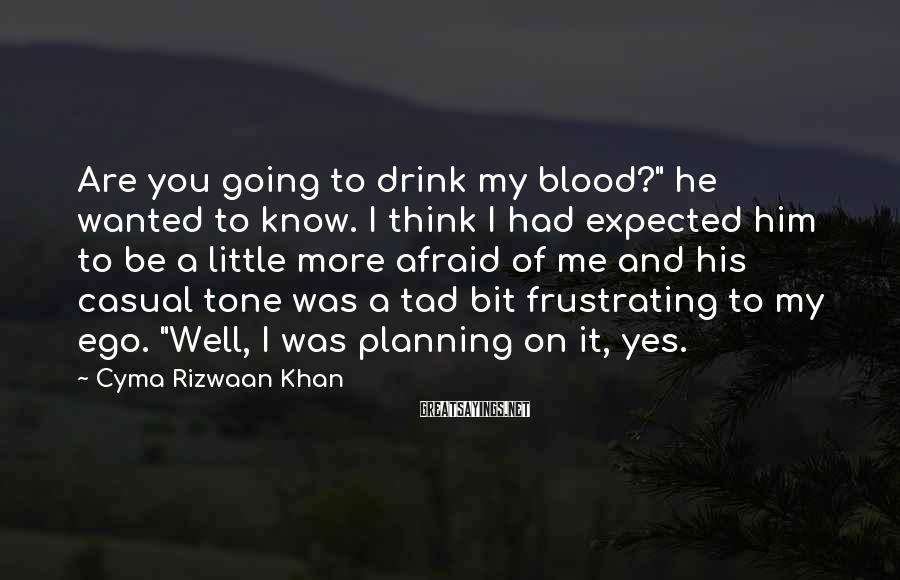"Cyma Rizwaan Khan Sayings: Are you going to drink my blood?"" he wanted to know. I think I had"