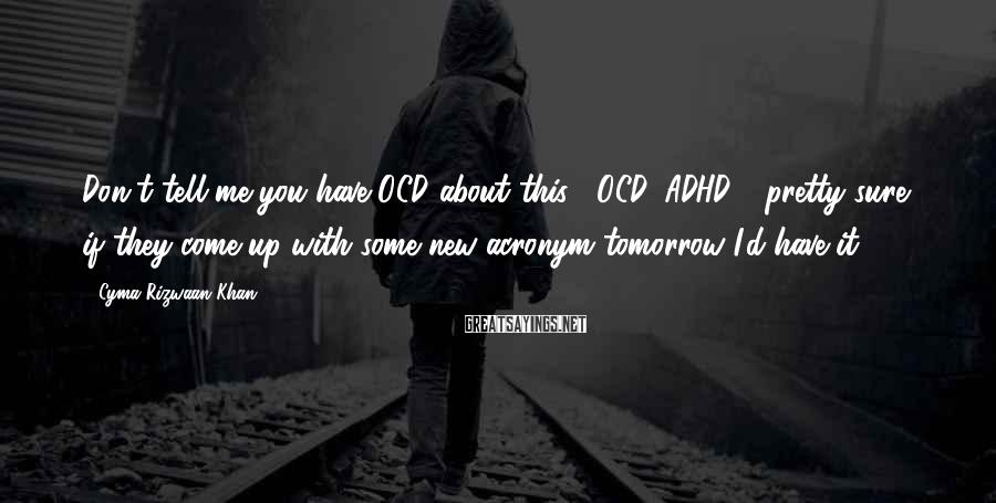 "Cyma Rizwaan Khan Sayings: Don't tell me you have OCD about this?""""OCD, ADHD - pretty sure if they come"