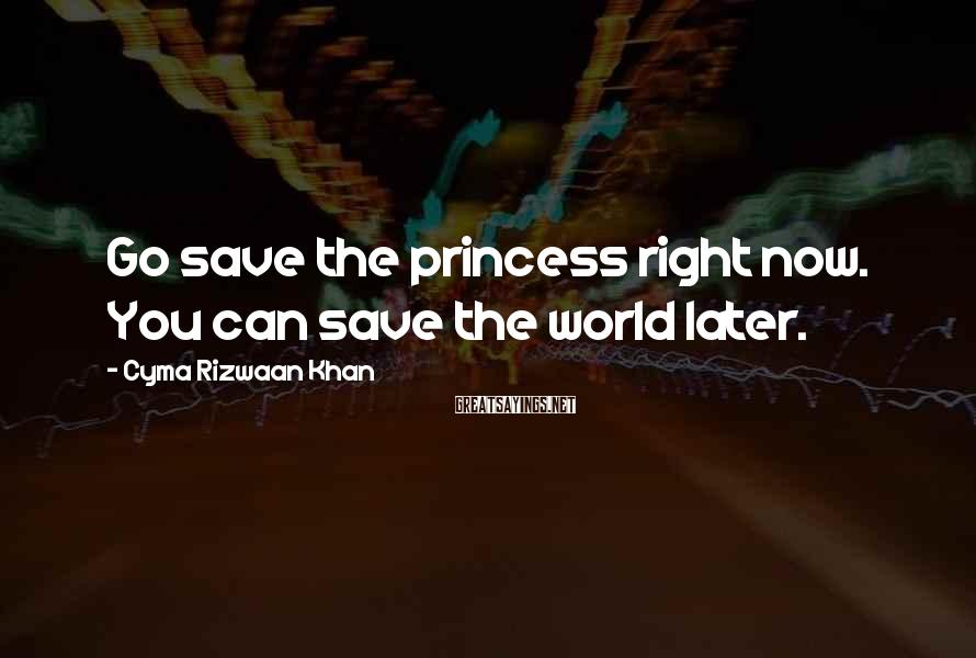 Cyma Rizwaan Khan Sayings: Go save the princess right now. You can save the world later.