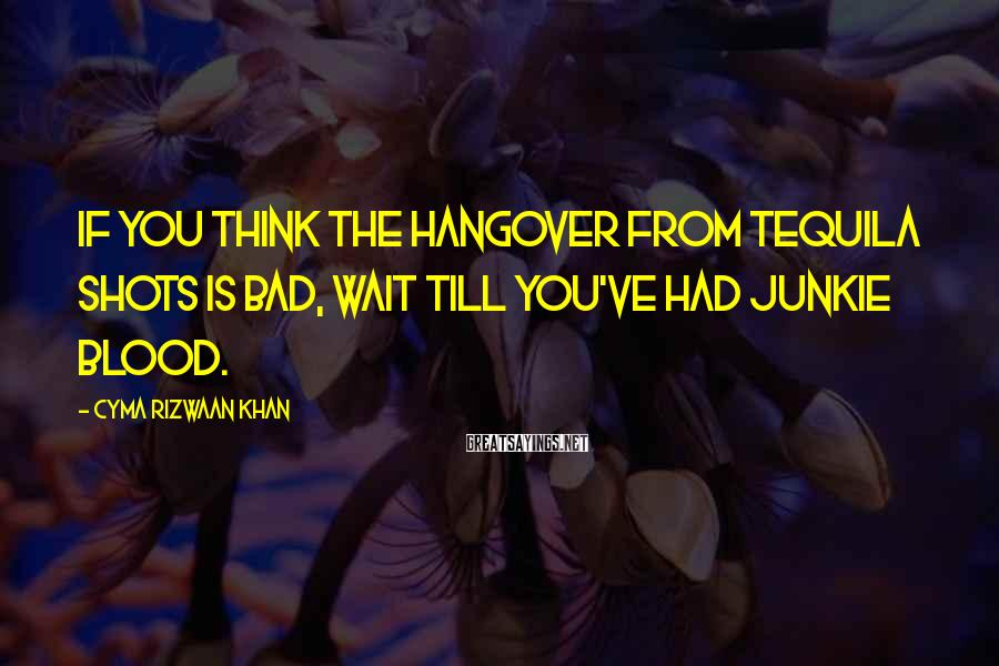 Cyma Rizwaan Khan Sayings: If you think the hangover from tequila shots is bad, wait till you've had junkie