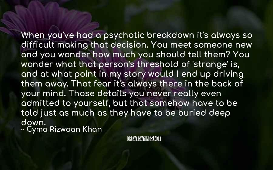 Cyma Rizwaan Khan Sayings: When you've had a psychotic breakdown it's always so difficult making that decision. You meet