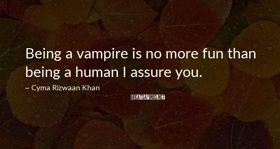 Cyma Rizwaan Khan Sayings: Being a vampire is no more fun than being a human I assure you.