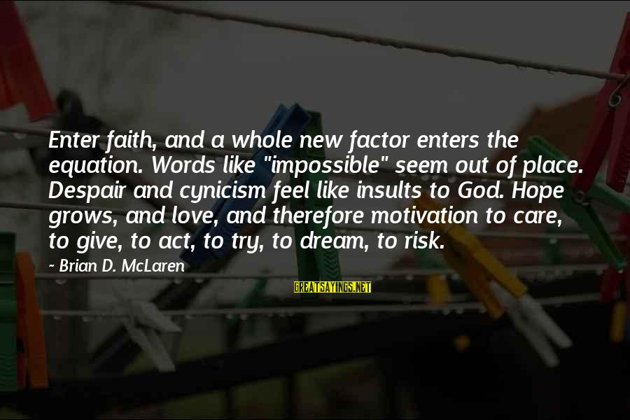 """Cynicism Love Sayings By Brian D. McLaren: Enter faith, and a whole new factor enters the equation. Words like """"impossible"""" seem out"""