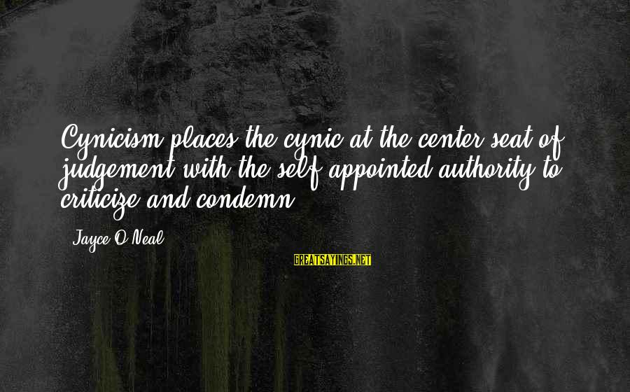 Cynicism Love Sayings By Jayce O'Neal: Cynicism places the cynic at the center seat of judgement with the self appointed authority