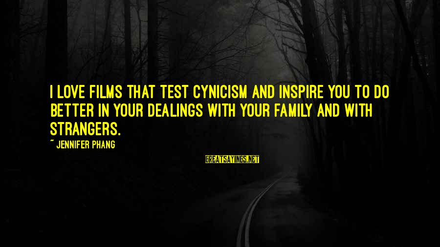 Cynicism Love Sayings By Jennifer Phang: I love films that test cynicism and inspire you to do better in your dealings