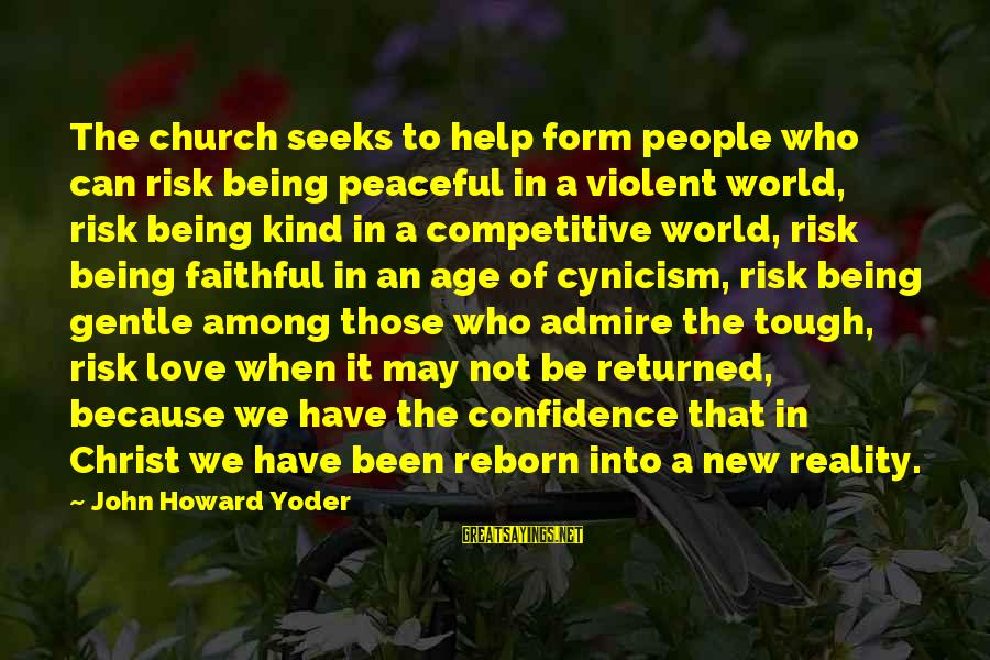 Cynicism Love Sayings By John Howard Yoder: The church seeks to help form people who can risk being peaceful in a violent