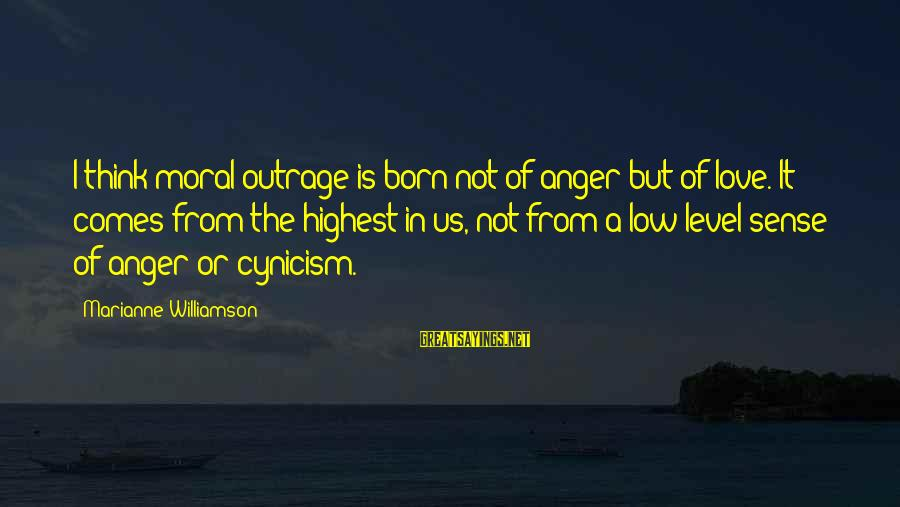 Cynicism Love Sayings By Marianne Williamson: I think moral outrage is born not of anger but of love. It comes from