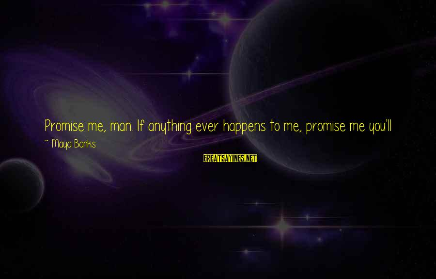 Cynicism Love Sayings By Maya Banks: Promise me, man. If anything ever happens to me, promise me you'll take care ofAngelina.