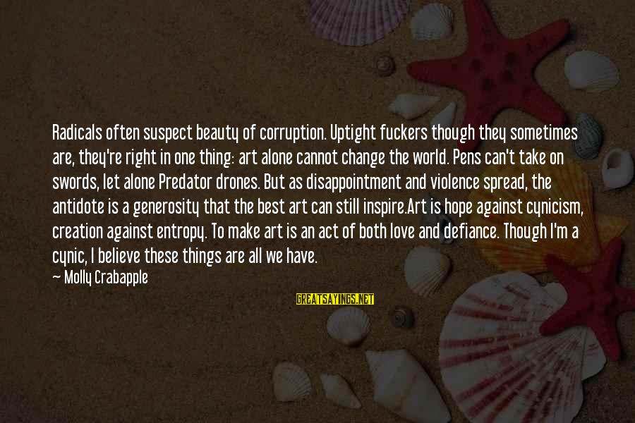 Cynicism Love Sayings By Molly Crabapple: Radicals often suspect beauty of corruption. Uptight fuckers though they sometimes are, they're right in