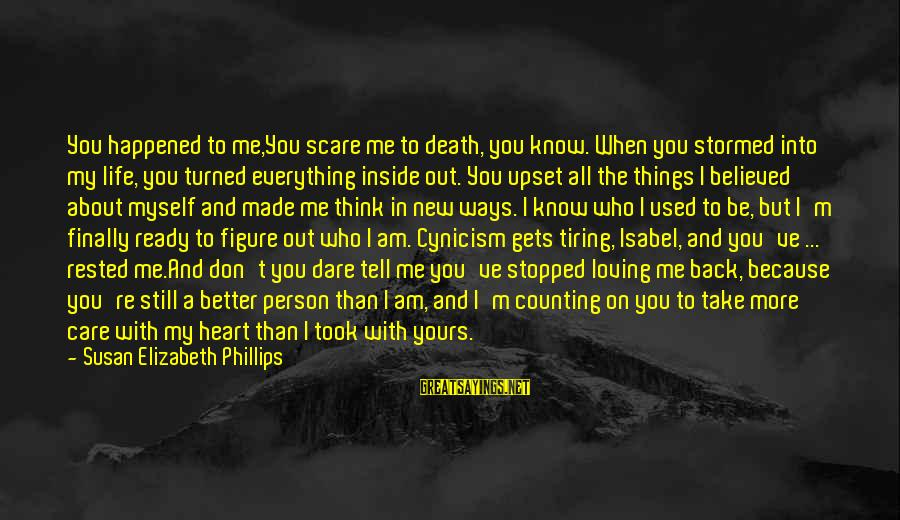 Cynicism Love Sayings By Susan Elizabeth Phillips: You happened to me,You scare me to death, you know. When you stormed into my